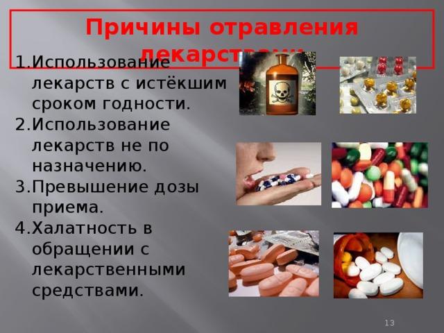 Причины отравления лекарствами Использование лекарств с истёкшим сроком годности. Использование лекарств не по назначению. Превышение дозы приема. Халатность в обращении с лекарственными средствами.