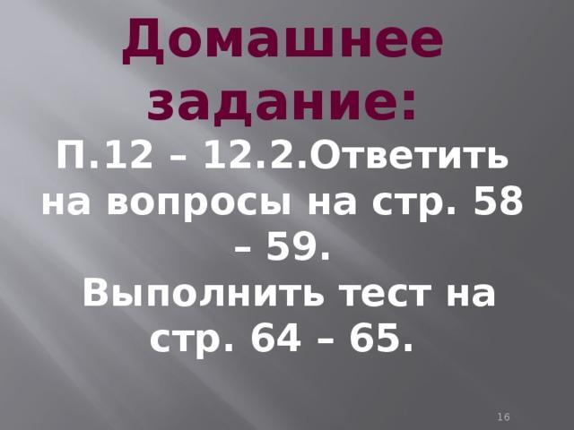 Домашнее задание: П.12 – 12.2.Ответить на вопросы на стр. 58 – 59.  Выполнить тест на стр. 64 – 65.