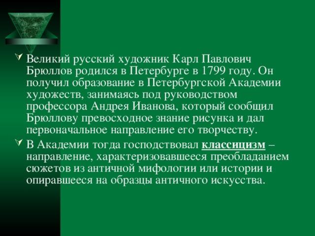 Великий русский художник Карл Павлович Брюллов родился в Петербурге в 1799 году. Он получил образование в Петербургской Академии художеств, занимаясь под руководством профессора Андрея Иванова, который сообщил Брюллову превосходное знание рисунка и дал первоначальное направление его творчеству. В Академии тогда господствовал классицизм