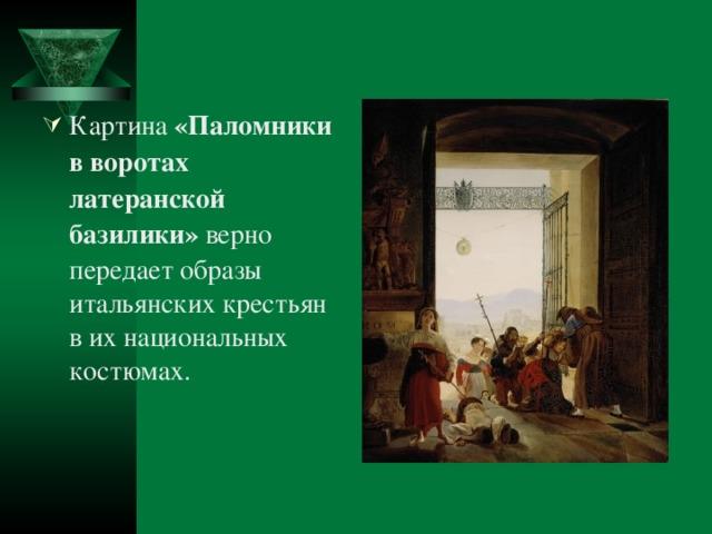 Картина «Паломники в воротах латеранской базилики» верно передает образы итальянских крестьян в их национальных костюмах.