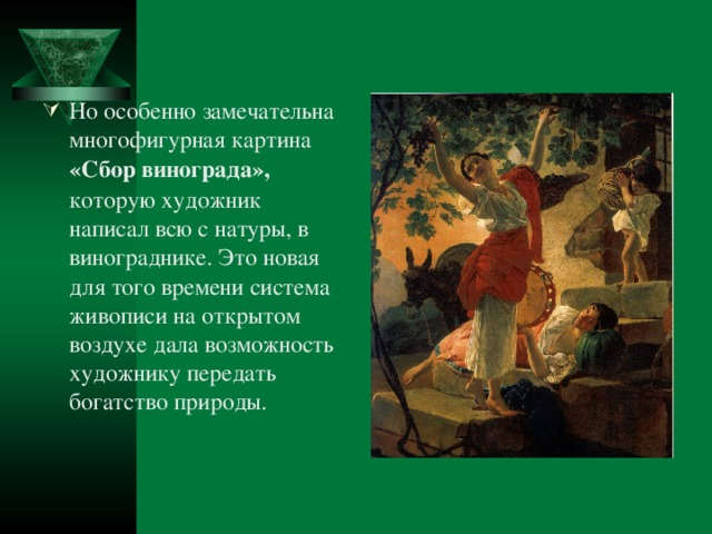 Но особенно замечательна многофигурная картина «Сбор винограда», которую художник написал всю с натуры, в винограднике. Это новая для того времени система живописи на открытом воздухе дала возможность художнику передать богатство природы.