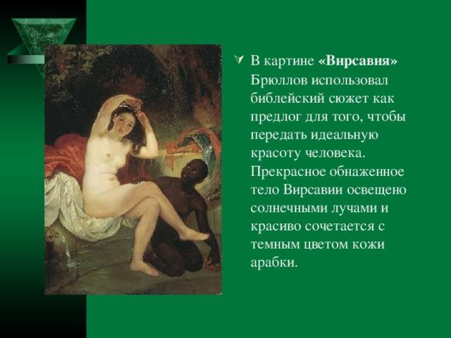 В картине «Вирсавия» Брюллов использовал библейский сюжет как предлог для того, чтобы передать идеальную красоту человека. Прекрасное обнаженное тело Вирсавии освещено солнечными лучами и красиво сочетается с темным цветом кожи арабки.