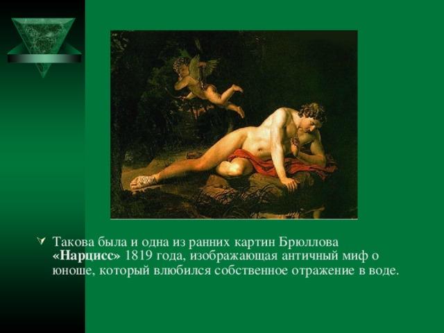 Такова была и одна из ранних картин Брюллова «Нарцисс» 1819 года, изображающая античный миф о юноше, который влюбился собственное отражение в воде.