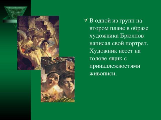 В одной из групп на втором плане в образе художника Брюллов написал свой портрет. Художник несет на голове ящик с принадлежностями живописи.