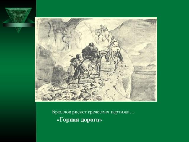 Брюллов рисует греческих партизан… Брюллов рисует греческих партизан… Брюллов рисует греческих партизан… Брюллов рисует греческих партизан… Брюллов рисует греческих партизан…  «Горная дорога»