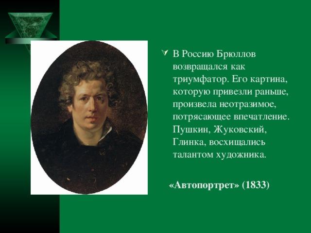 В Россию Брюллов возвращался как триумфатор. Его картина, которую привезли раньше, произвела неотразимое, потрясающее впечатление. Пушкин, Жуковский, Глинка, восхищались талантом художника.