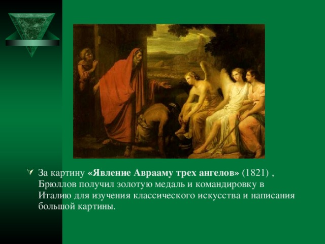 За картину «Явление Аврааму трех ангелов» (1821) , Брюллов получил золотую медаль и командировку в Италию для изучения классического искусства и написания большой картины.