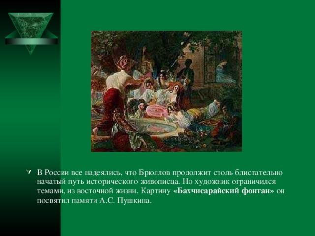 В России все надеялись, что Брюллов продолжит столь блистательно начатый путь исторического живописца. Но художник ограничился темами, из восточной жизни. Картину «Бахчисарайский фонтан» он посвятил памяти А.С. Пушкина.