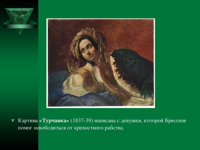 Картина «Турчанка» (1837-39) написана с девушки, которой Брюллов помог освободиться от крепостного рабства.