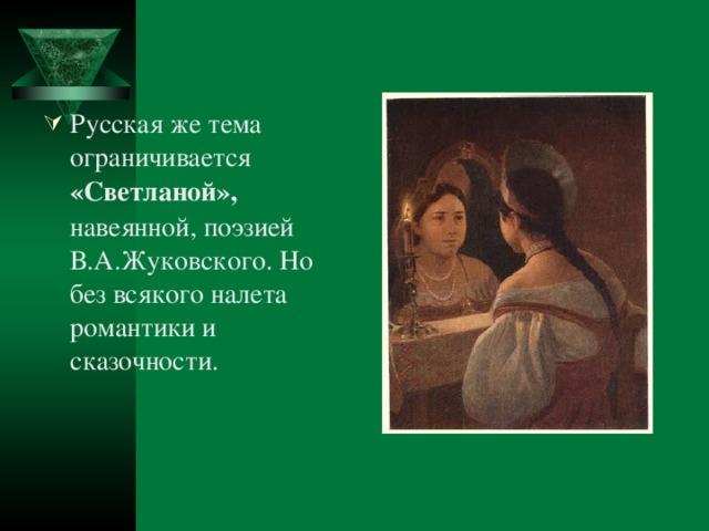 Русская же тема ограничивается «Светланой», навеянной, поэзией В.А.Жуковского. Но без всякого налета романтики и сказочности.