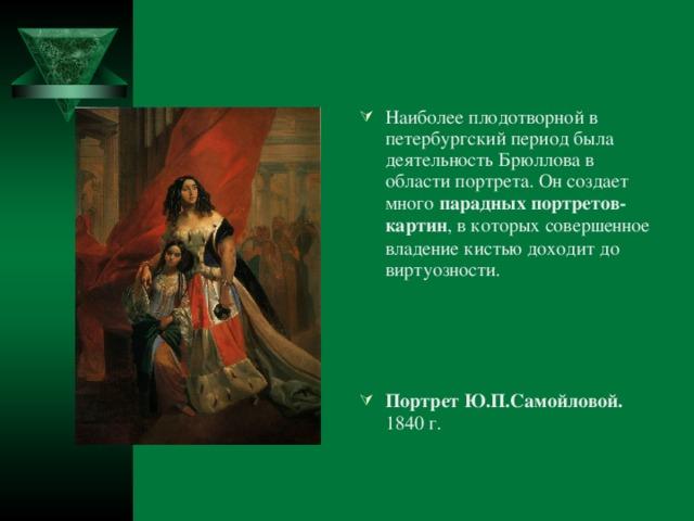 Наиболее плодотворной в петербургский период была деятельность Брюллова в области портрета. Он создает много парадных  портретов-картин , в которых совершенное владение кистью доходит до виртуозности.   Портрет Ю.П.Самойловой. 1840 г.