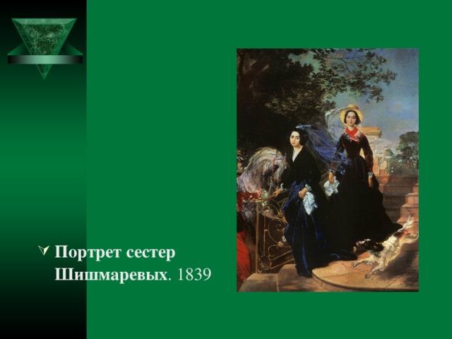 Портрет сестер Шишмаревых . 1839