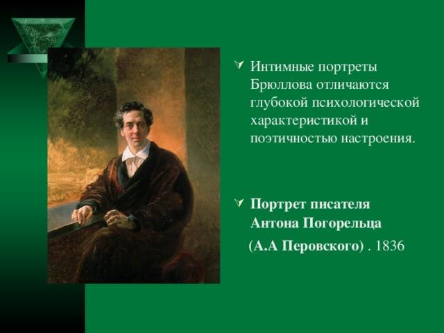 Интимные портреты Брюллова отличаются глубокой психологической характеристикой и поэтичностью настроения.   Портрет писателя Антона Погорельца