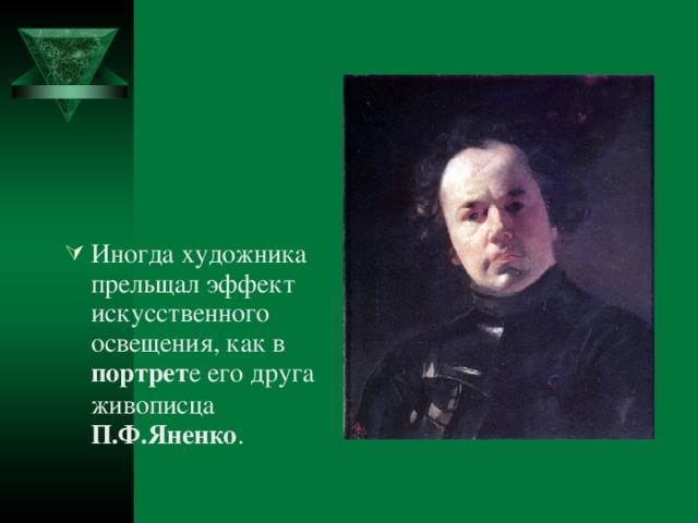 Иногда художника прельщал эффект искусственного освещения, как в портрет е его друга живописца П.Ф.Яненко .