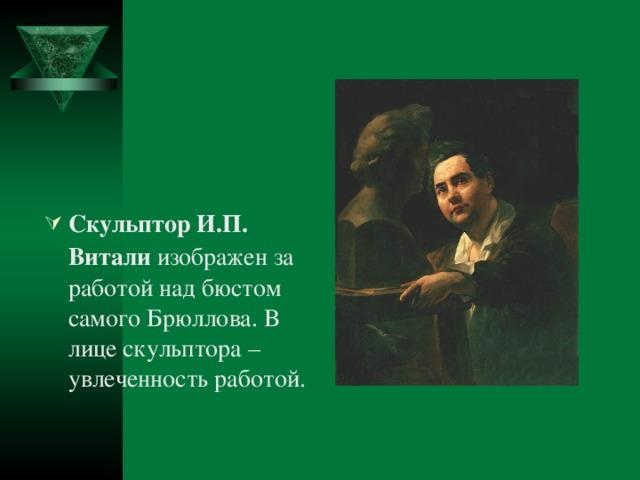 Скульптор И.П. Витали изображен за работой над бюстом самого Брюллова. В лице скульптора – увлеченность работой.