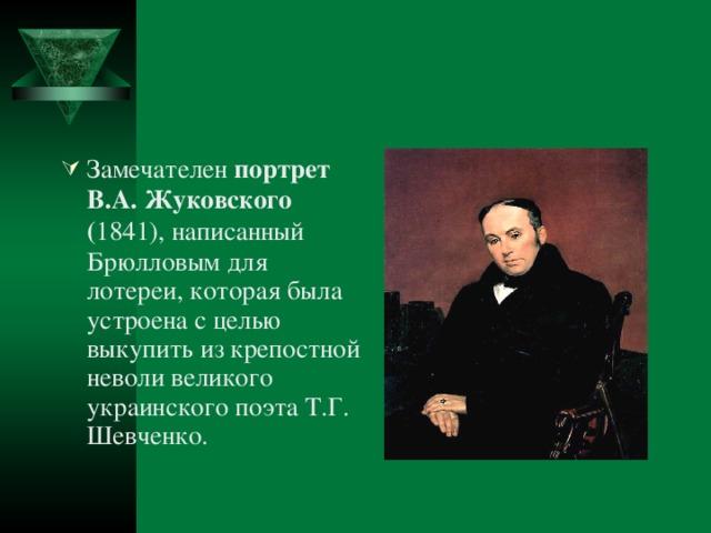Замечателен портрет В.А. Жуковского ( 1841), написанный Брюлловым для лотереи, которая была устроена с целью выкупить из крепостной неволи великого украинского поэта Т.Г. Шевченко.