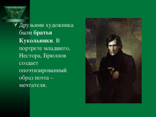 Друзьями художника были братья Кукольники . В портрете младшего, Нестора, Брюллов создает опоэтизированный образ поэта –мечтателя.