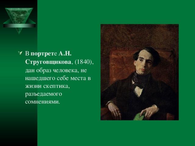 В портрет е А.Н.  Струговщикова , (1840), дан образ человека, не нашедшего себе места в жизни скептика, разъедаемого сомнениями.