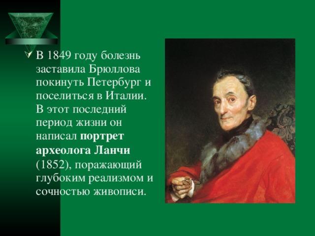 В 1849 году болезнь заставила Брюллова покинуть Петербург и поселиться в Италии. В этот последний период жизни он написал портрет археолога Ланчи (1852), поражающий глубоким реализмом и сочностью живописи.