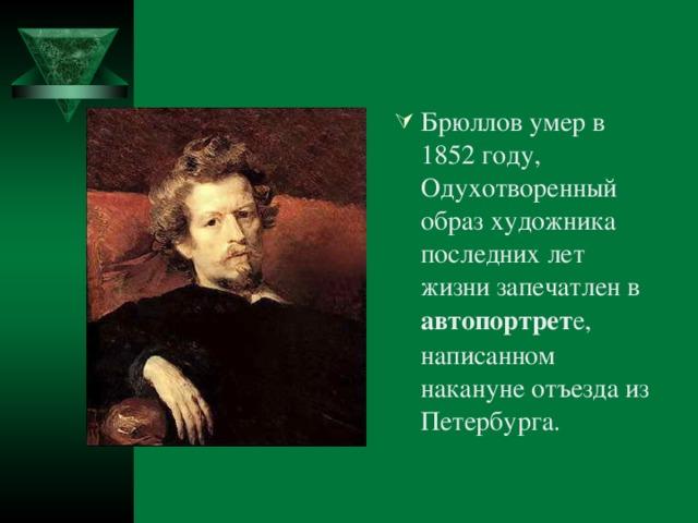 Брюллов умер в 1852 году, Одухотворенный образ художника последних лет жизни запечатлен в автопортрет е, написанном накануне отъезда из Петербурга.