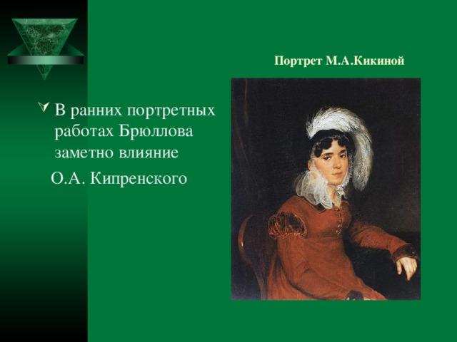 Портрет М.А.Кикиной В ранних портретных работах Брюллова заметно влияние  О.А. Кипренского