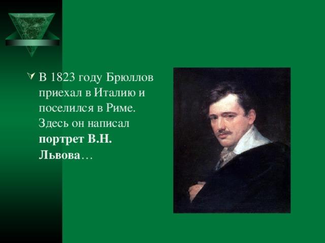 В 1823 году Брюллов приехал в Италию и поселился в Риме. Здесь он написал портрет В.Н. Львова …