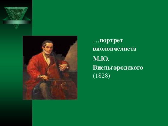 … портрет виолончелиста  М.Ю. Виельгородского (1828)