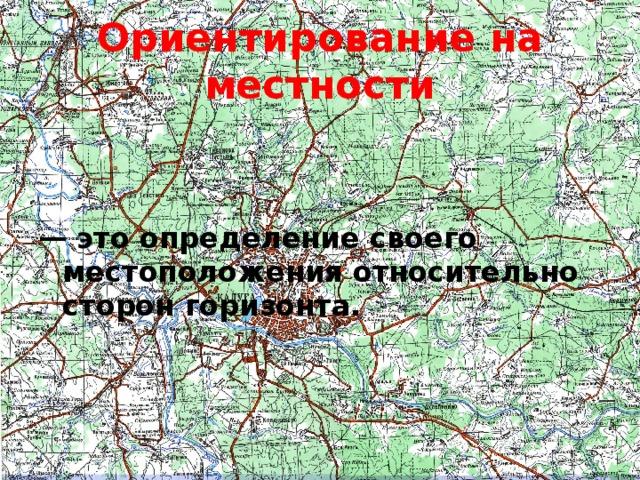 Ориентирование на местности — это определение своего местоположения относительно сторон горизонта.