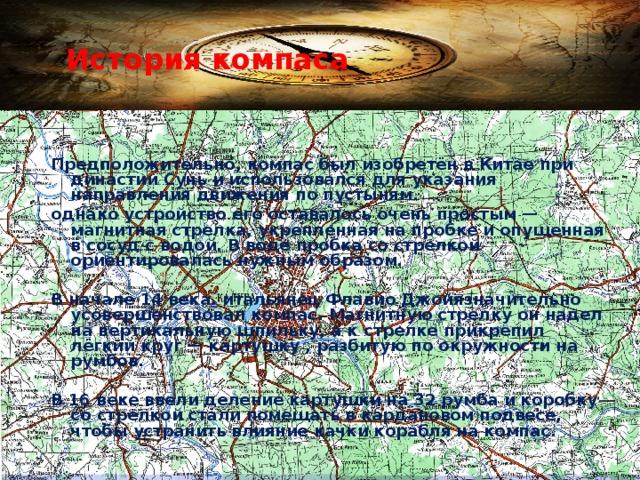 История компаса   Предположительно, компас был изобретён в Китае при династии Сунь и использовался для указания направления движения по пустыням. однако устройство его оставалось очень простым— магнитная стрелка, укрепленная на пробке и опущенная в сосуд с водой. В воде пробка со стрелкой ориентировалась нужным образом.  В начале 14 века . итальянец Флавио Джойязначительно усовершенствовал компас. Магнитную стрелку он надел на вертикальную шпильку, а к стрелке прикрепил лёгкий круг— картушку , разбитую по окружности на румбов.  В 16 веке ввели деление картушки на 32 румба и коробку со стрелкой стали помещать в кардановом подвесе, чтобы устранить влияние качки корабля на компас.