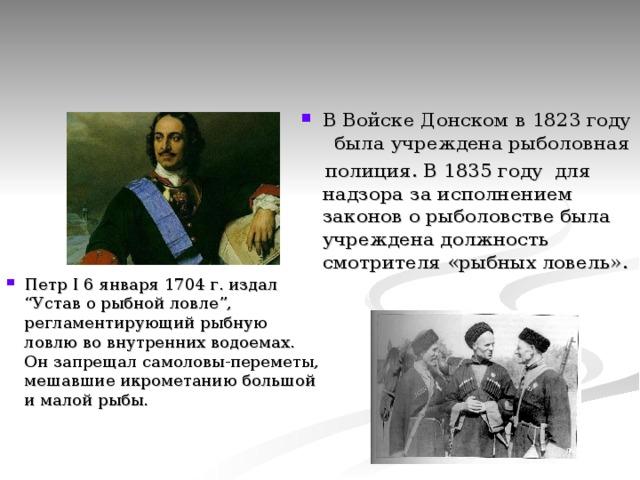 """В Войске Донском в 1823 году была учреждена рыболовная  полиция. В 1835 году для надзора за исполнением законов о рыболовстве была учреждена должность смотрителя «рыбных ловель». Петр I 6 января 1704 г. издал """"Устав о рыбной ловле"""", регламентирующий рыбную ловлю во внутренних водоемах. Он запрещал самоловы-переметы, мешавшие икрометанию большой и малой рыбы."""