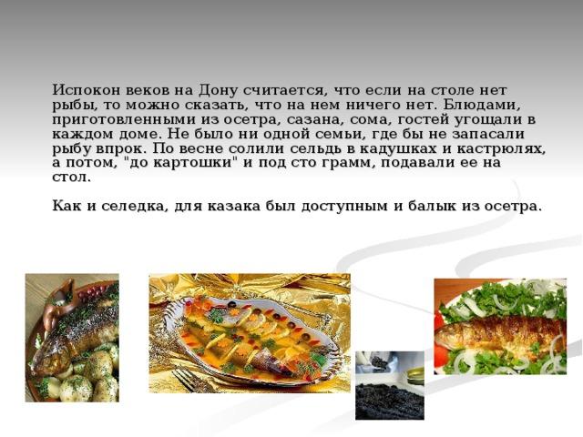 Испокон веков на Дону считается, что если на столе нет рыбы, то можно сказать, что на нем ничего нет. Блюдами, приготовленными из осетра, сазана, сома, гостей угощали в каждом доме. Не было ни одной семьи, где бы не запасали рыбу впрок. По весне солили сельдь в кадушках и кастрюлях, а потом,