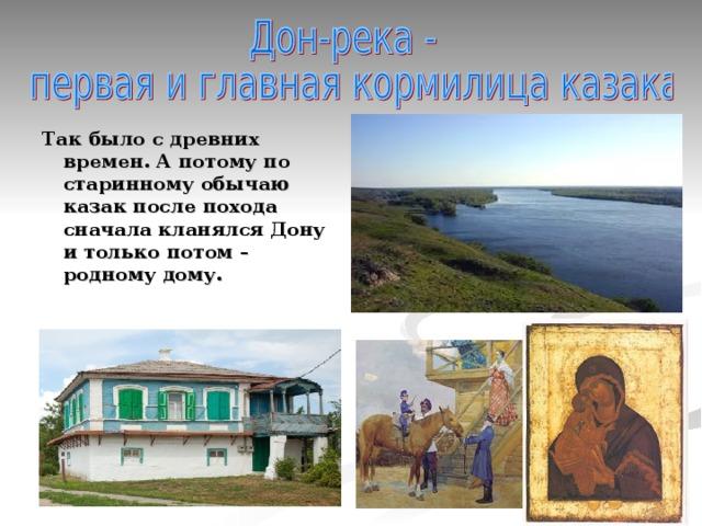 Так было с древних времен. А потому по старинному обычаю казак после похода сначала кланялся Дону и только потом – родному дому.