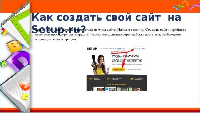 Как создать свой сайт на Setup.ru? Для начала надо зарегистрироваться на этом сайте. Нажмите кнопку Создать сайт и пройдите нехитрую процедуру регистрации. Чтобы все функции сервиса были доступны, необходимо подтвердить регистрацию.