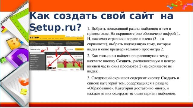 Как создать свой сайт на Setup.ru? 1 способ: 1. Выбрать подходящий раздел шаблонов и тем в правом окне. На скриншоте оно обозначено цифрой 1. И, нажимая стрелочки вправо и влево (3 – на скриншоте), выбрать подходящую тему, которая видна в окне предварительного просмотра 2. 2. Как только вы найдете понравившуюся тему, нажмите кнопку Создать , расположенную в центре нижней части окна просмотра 2 (на скриншоте не видна). 3. Следующий скриншот содержит кнопку Создать и список категорий тем, содержащихся в разделе «Образование». Категорий достаточно много, и каждая из них содержит не один вариант шаблонов.