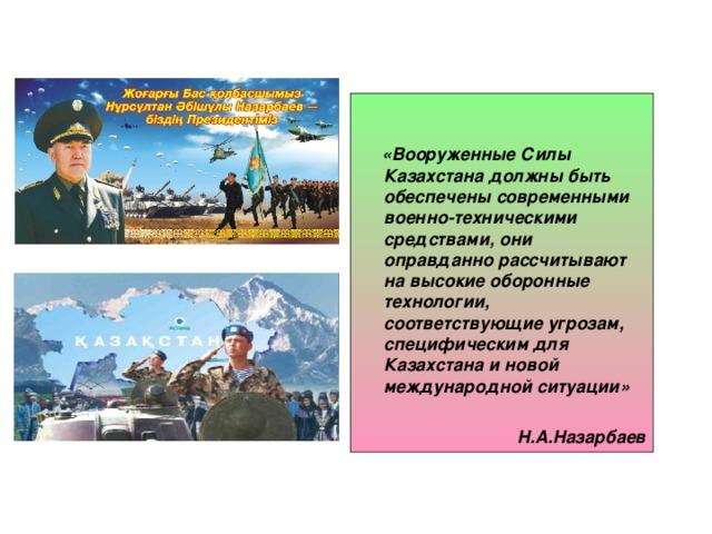 «Вооруженные Силы Казахстана должны быть обеспечены современными военно-техническими средствами, они оправданно рассчитывают на высокие оборонные технологии, соответствующие угрозам, специфическим для Казахстана и новой международной ситуации»     Н.А.Назарбаев