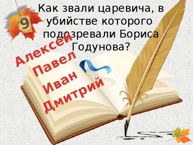 Как звали царевича, в убийстве которого подозревали Бориса Годунова? 9 Дмитрий Павел Иван  Алексей