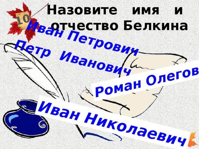 Назовите имя и отчество Белкина 10 Петр Иванович Иван Петрович Роман Олегович Иван Николаевич