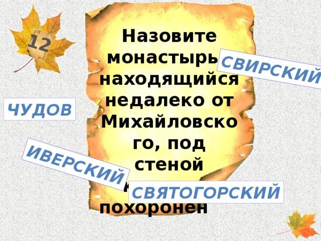 12 Свирский Иверский Назовите монастырь , находящийся недалеко от Михайловского, под стеной которого похоронен А.С. Пушкин ? Чудов Святогорский