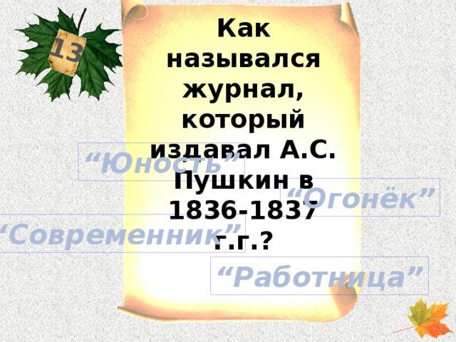 """13 Как назывался журнал, который издавал А.С. Пушкин в 1836-1837 г.г.? """" Юность"""" """" Огонёк"""" """" Современник"""" """" Работница"""""""