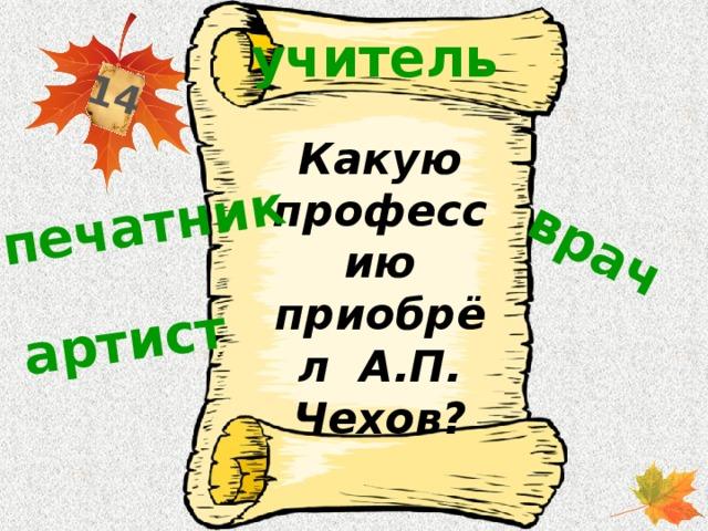 14 печатник врач артист учитель Какую профессию приобрёл А.П. Чехов?
