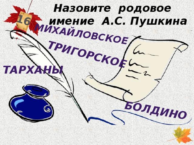 Назовите родовое имение А.С. Пушкина 16 Болдино Тригорское Михайловское Тарханы