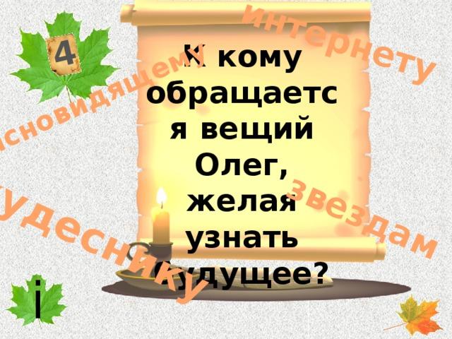 4 кудеснику интернету ясновидящему звездам К кому обращается вещий Олег, желая узнать будущее? i