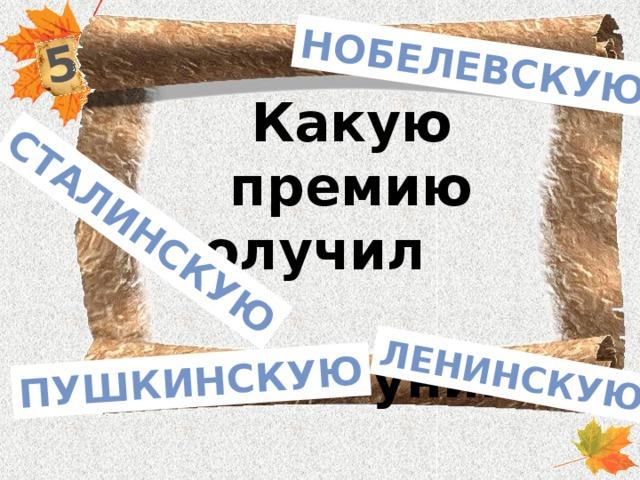 5 Сталинскую Пушкинскую Ленинскую Нобелевскую Какую премию получил И.А. Бунин