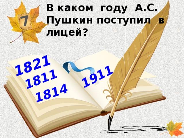 В каком году А.С. Пушкин поступил в лицей? 7 1814 1911 1821 1811