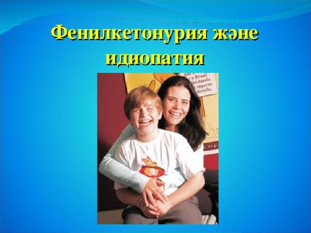 Фенилкетонурия және  идиопатия