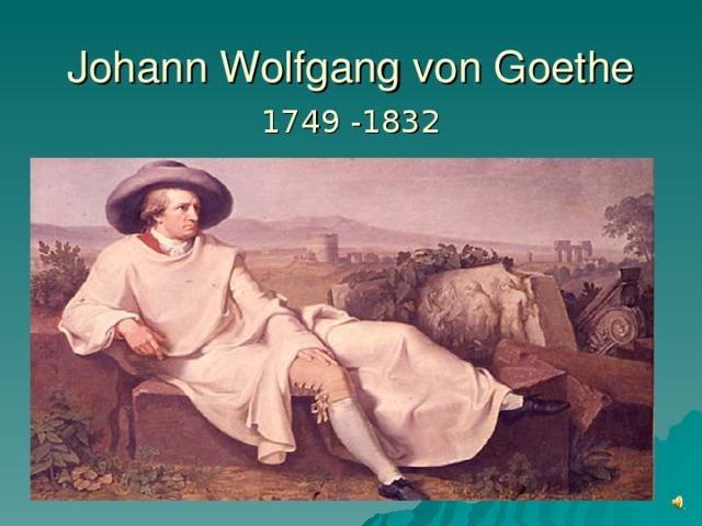 Johann Wolfgang von Goethe 1749 -1832