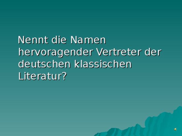 Nennt die Namen hervoragender Vertreter der deutschen klassischen Literatur?