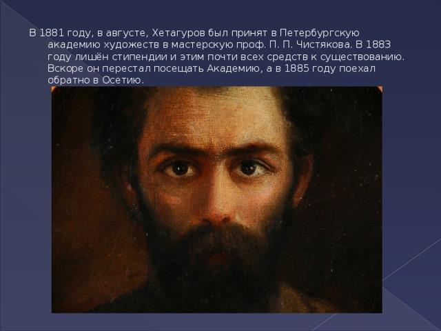 В1881 году, в августе, Хетагуров был принят вПетербургскую академию художествв мастерскую проф.П.П.Чистякова. В1883 годулишён стипендии и этим почти всех средств к существованию. Вскоре он перестал посещать Академию, а в1885 годупоехал обратно в Осетию.