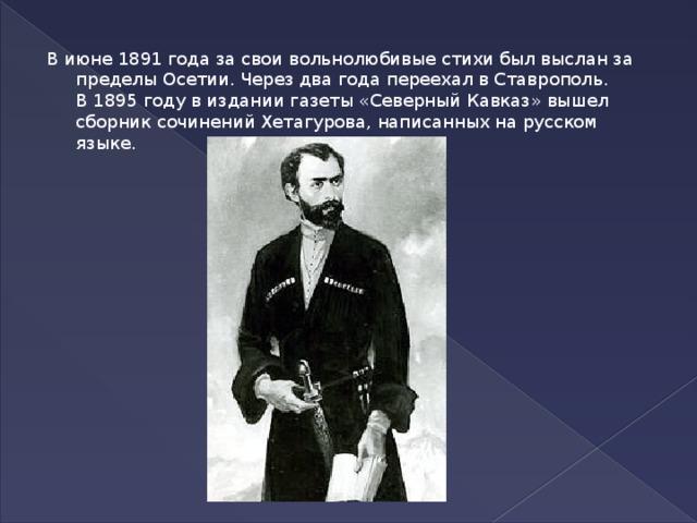 В июне1891 года за свои вольнолюбивые стихи был выслан за пределы Осетии. Через два года переехал вСтаврополь. В1895 годув издании газеты «Северный Кавказ» вышел сборник сочинений Хетагурова, написанных на русском языке.