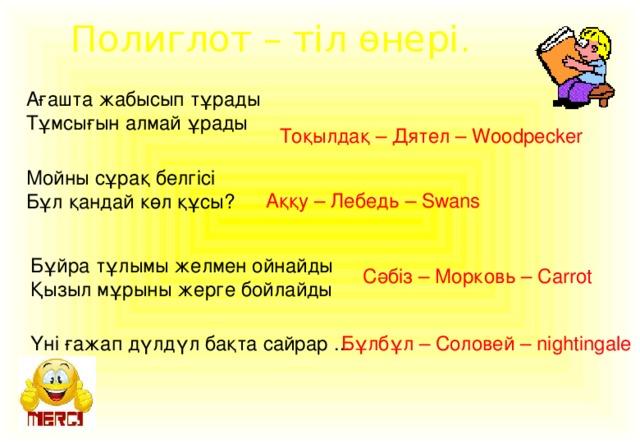 Полиглот – тіл өнері. Ағашта жабысып тұрады Тұмсығын алмай ұрады Тоқылдақ – Дятел – Woodpecker Мойны сұрақ белгісі Бұл қандай көл құсы? Аққу – Лебедь – Swans Бұйра тұлымы желмен ойнайды Қызыл мұрыны жерге бойлайды Сәбіз – Морковь – Carrot Үні ғажап дүлдүл бақта сайрар ... Бұлбұл – Соловей – nightingale